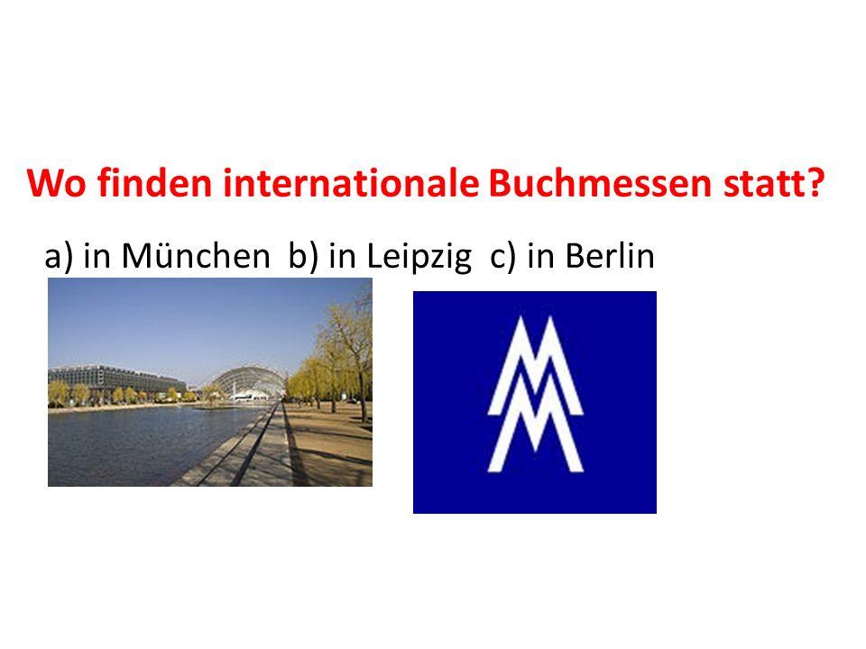 Wo finden internationale Buchmessen statt? a) in München b) in Leipzig c) in Berlin Leipzig