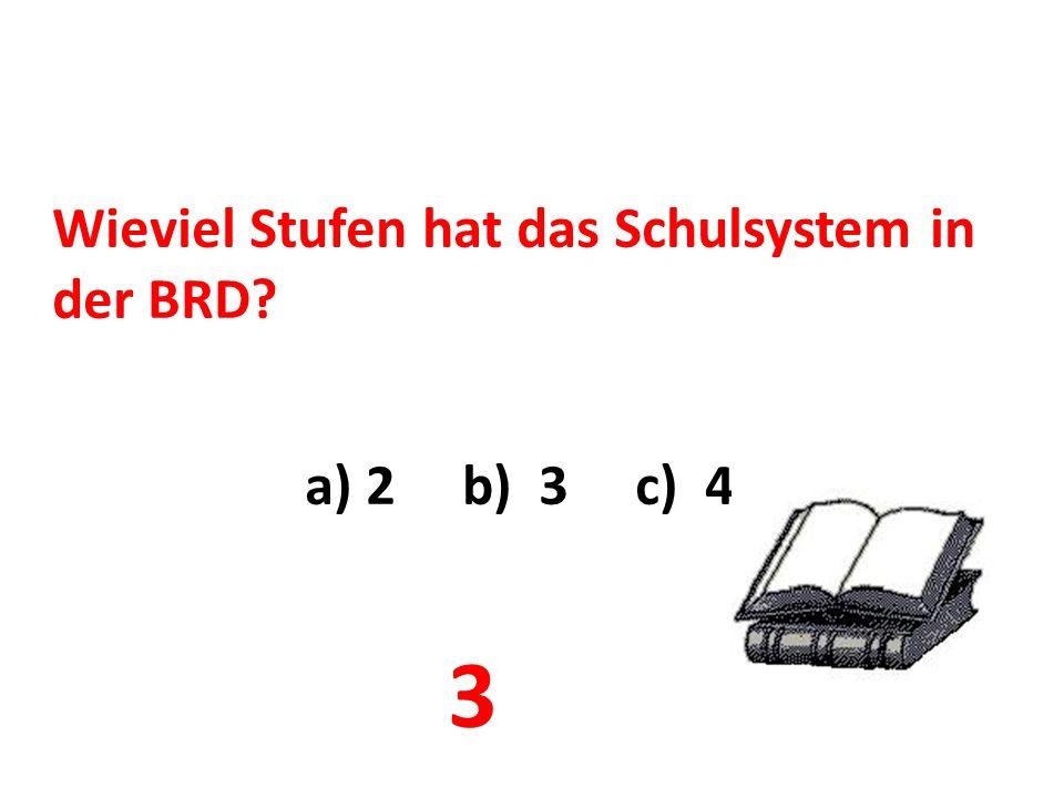 Wieviel Stufen hat das Schulsystem in der BRD? a) 2 b) 3 c) 4 3