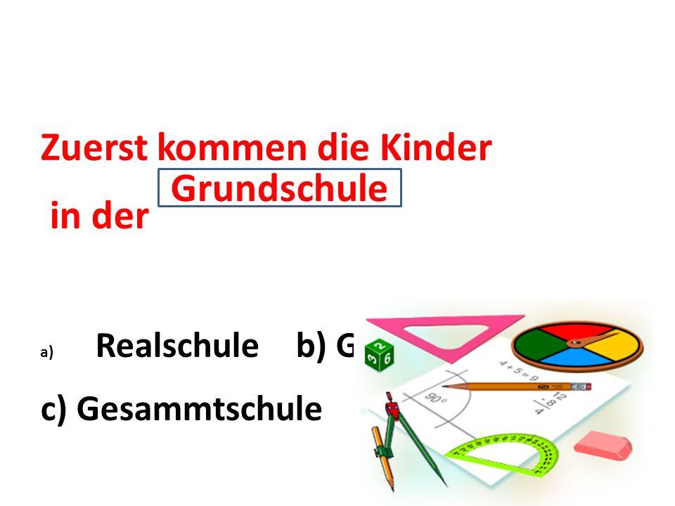 Zuerst kommen die Kinder in der a) Realschule b) Grundschule c) Gesammtschule Grundschule