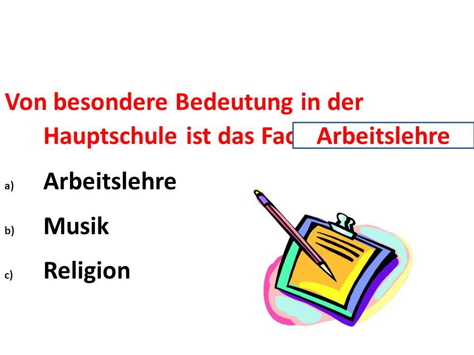 Von besondere Bedeutung in der Hauptschule ist das Fach … a) Arbeitslehre b) Musik c) Religion Arbeitslehre