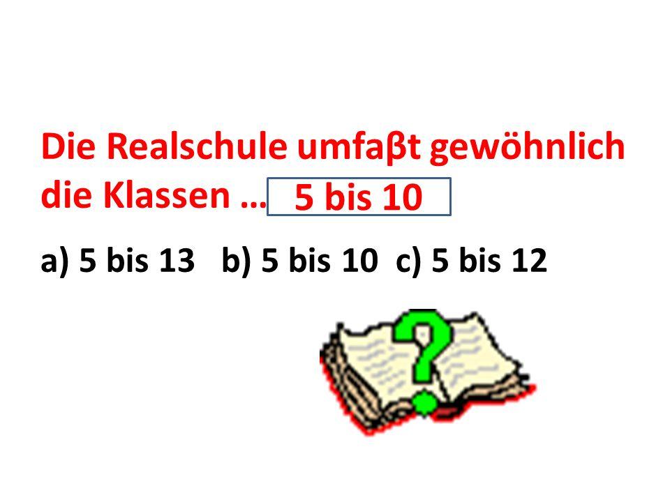 Die Realschule umfaβt gewöhnlich die Klassen … a) 5 bis 13 b) 5 bis 10 c) 5 bis 12 5 bis 10