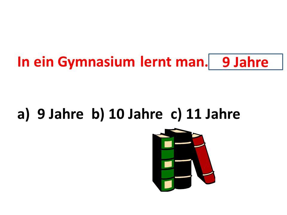 In ein Gymnasium lernt man…. a) 9 Jahre b) 10 Jahre c) 11 Jahre 9 Jahre