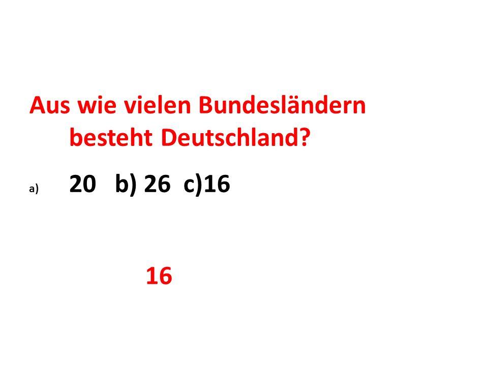 Aus wie vielen Bundesländern besteht Deutschland? a) 20 b) 26 c)16 16