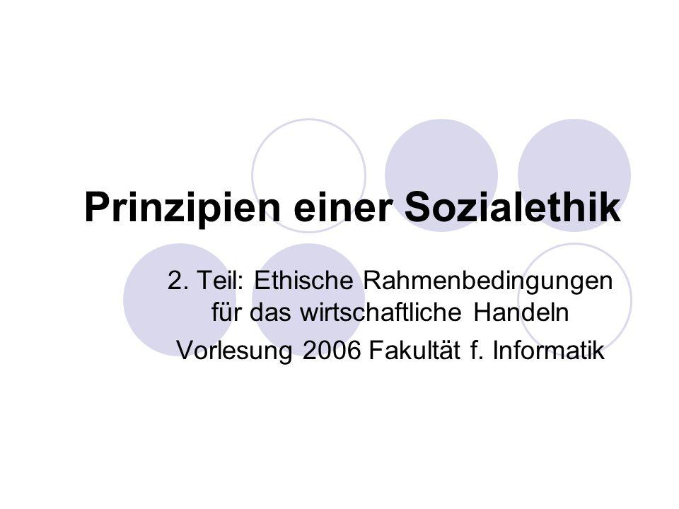 Prinzipien einer Sozialethik 2. Teil: Ethische Rahmenbedingungen für das wirtschaftliche Handeln Vorlesung 2006 Fakultät f. Informatik