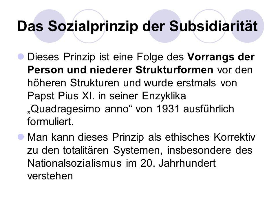 Das Sozialprinzip der Subsidiarität Dieses Prinzip ist eine Folge des Vorrangs der Person und niederer Strukturformen vor den höheren Strukturen und w