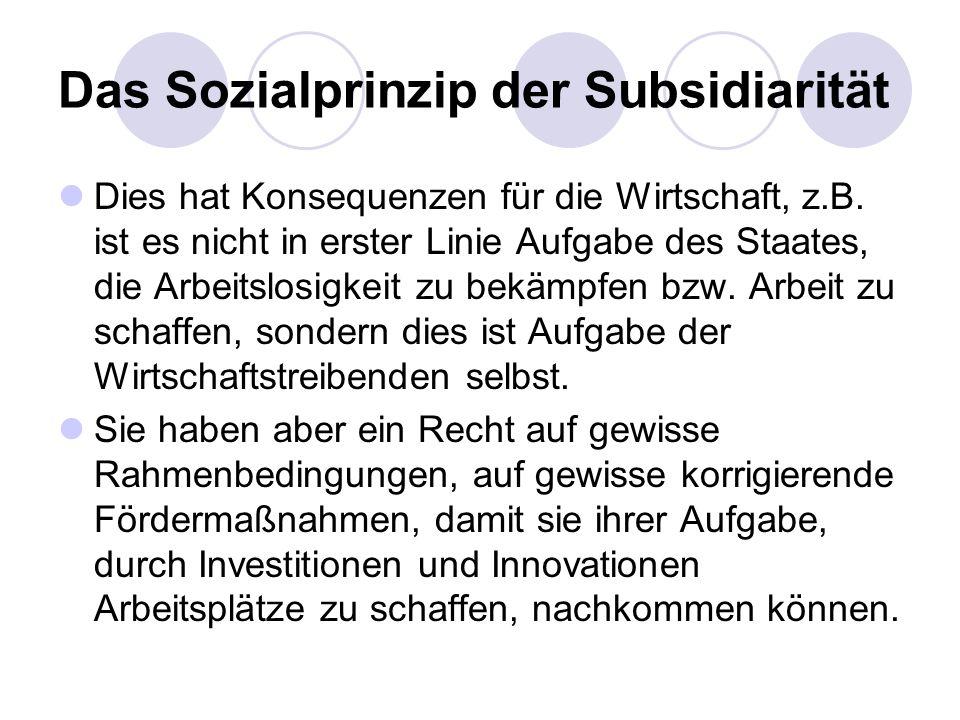 Das Sozialprinzip der Subsidiarität Dies hat Konsequenzen für die Wirtschaft, z.B. ist es nicht in erster Linie Aufgabe des Staates, die Arbeitslosigk