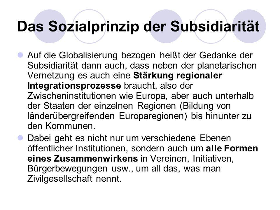 Das Sozialprinzip der Subsidiarität Auf die Globalisierung bezogen heißt der Gedanke der Subsidiarität dann auch, dass neben der planetarischen Vernet