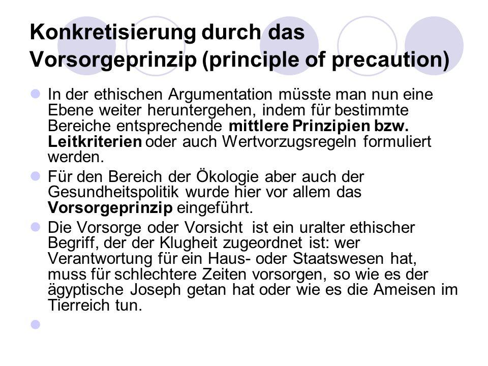 Konkretisierung durch das Vorsorgeprinzip (principle of precaution) In der ethischen Argumentation müsste man nun eine Ebene weiter heruntergehen, ind