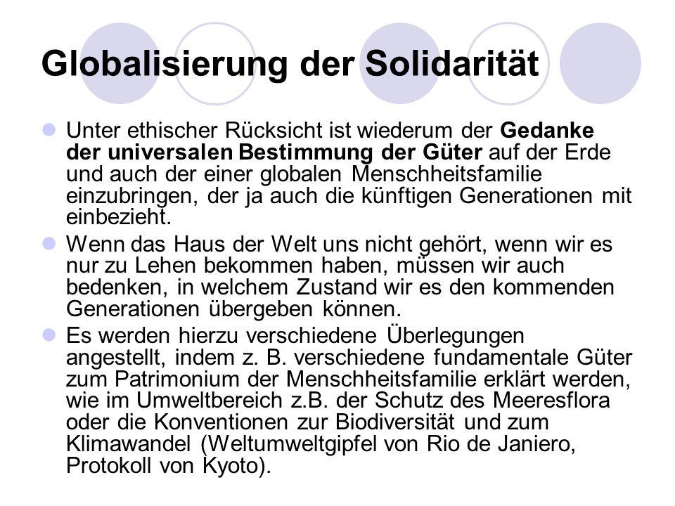 Globalisierung der Solidarität Unter ethischer Rücksicht ist wiederum der Gedanke der universalen Bestimmung der Güter auf der Erde und auch der einer