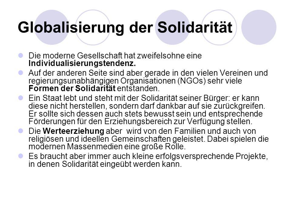 Globalisierung der Solidarität Im Kontext der Globalisierung wird Solidarität der ganzen Menschheitsfamilie eine besondere Berücksichtigung der Benachteiligten verlangen, sowohl der neuen Armut in unseren Ländern als auch der von der wirtschaftlichen Entwicklung ausgeschlossenen Länder der Dritten Welt.