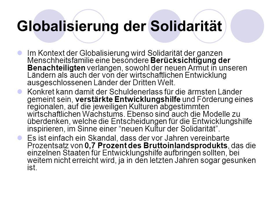 Globalisierung der Solidarität Im Kontext der Globalisierung wird Solidarität der ganzen Menschheitsfamilie eine besondere Berücksichtigung der Benach