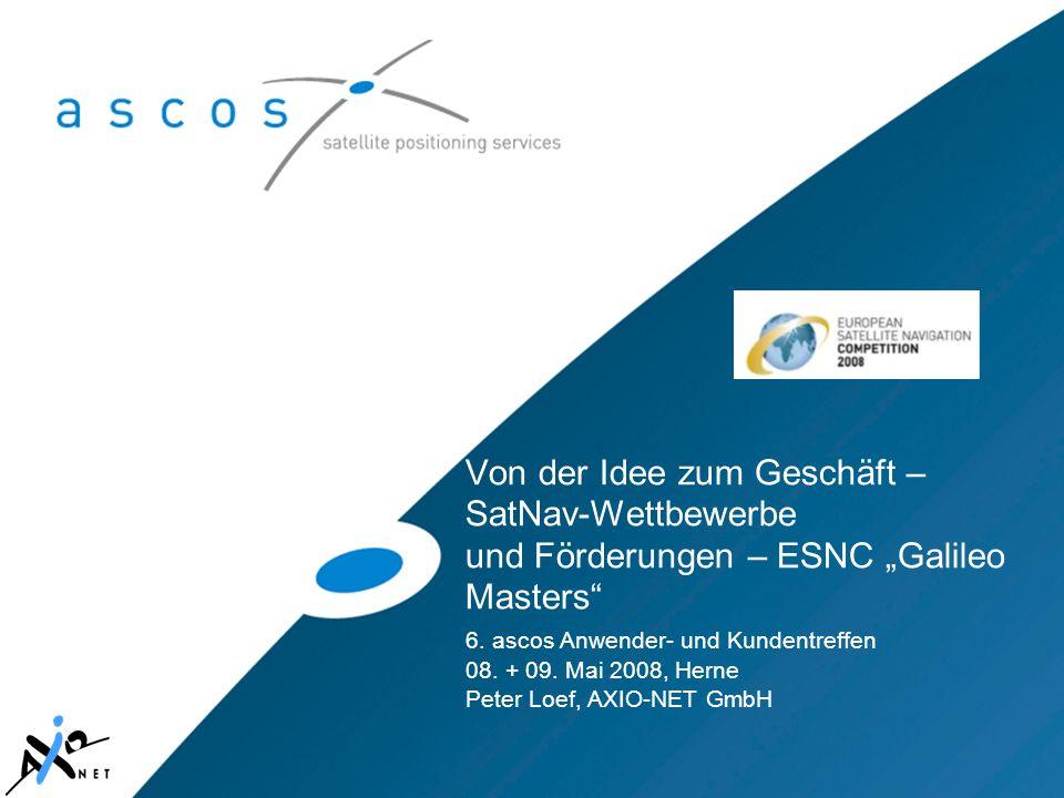 Von der Idee zum Geschäft – SatNav-Wettbewerbe und Förderungen – ESNC Galileo Masters 6. ascos Anwender- und Kundentreffen 08. + 09. Mai 2008, Herne P