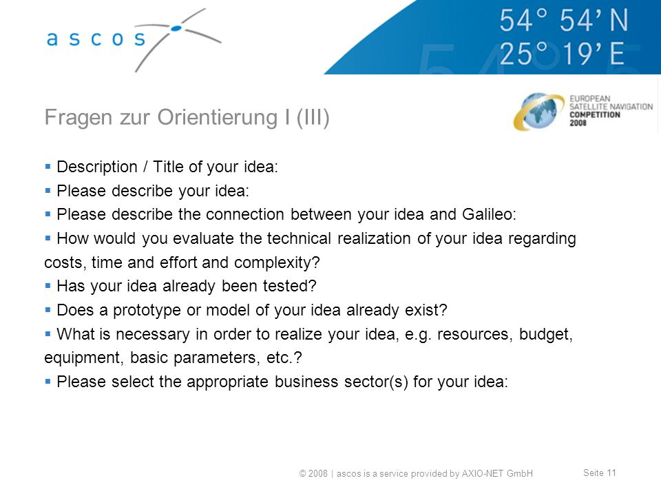 © 2008 | ascos is a service provided by AXIO-NET GmbH Seite 11 Fragen zur Orientierung I (III) Description / Title of your idea: Please describe your idea: Please describe the connection between your idea and Galileo: How would you evaluate the technical realization of your idea regarding costs, time and effort and complexity.