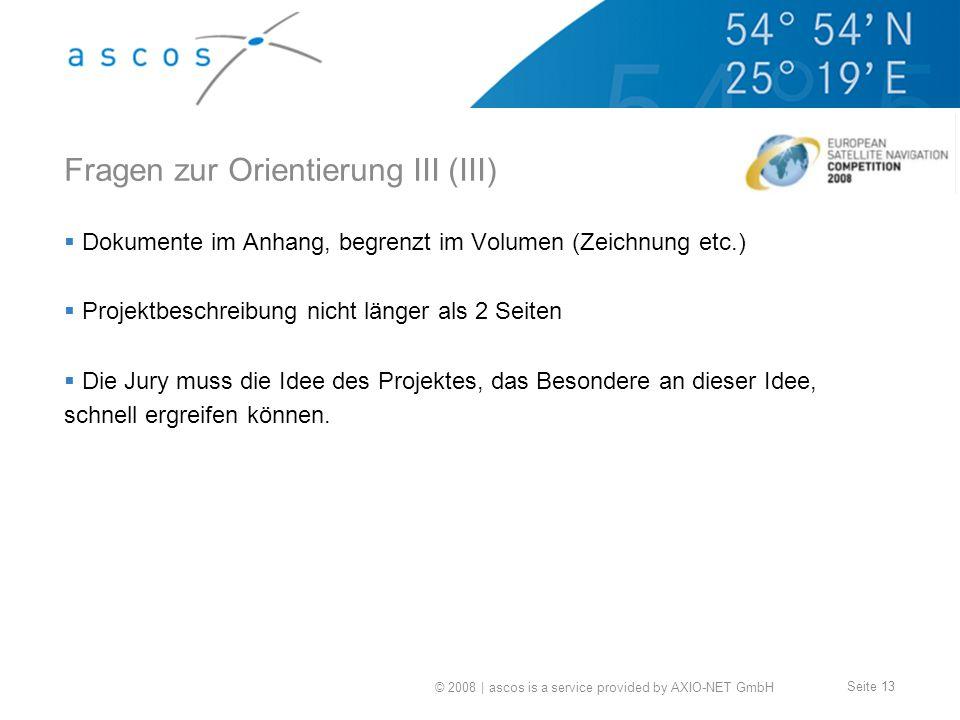 © 2008 | ascos is a service provided by AXIO-NET GmbH Seite 13 Fragen zur Orientierung III (III) Dokumente im Anhang, begrenzt im Volumen (Zeichnung etc.) Projektbeschreibung nicht länger als 2 Seiten Die Jury muss die Idee des Projektes, das Besondere an dieser Idee, schnell ergreifen können.