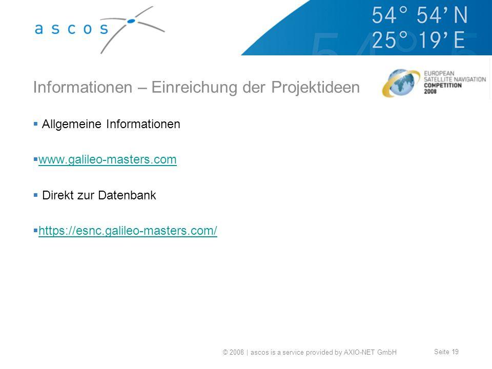 © 2008 | ascos is a service provided by AXIO-NET GmbH Seite 19 Informationen – Einreichung der Projektideen Allgemeine Informationen www.galileo-masters.com Direkt zur Datenbank https://esnc.galileo-masters.com/