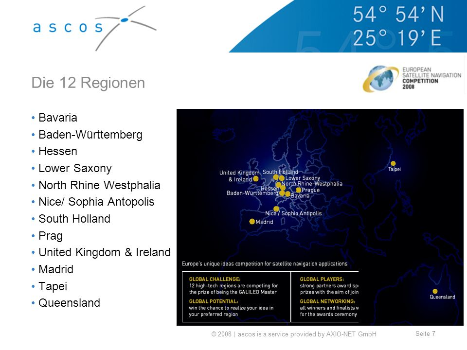 © 2008 | ascos is a service provided by AXIO-NET GmbH Seite 7 Die 12 Regionen Bavaria Baden-Württemberg Hessen Lower Saxony North Rhine Westphalia Nice/ Sophia Antopolis South Holland Prag United Kingdom & Ireland Madrid Tapei Queensland