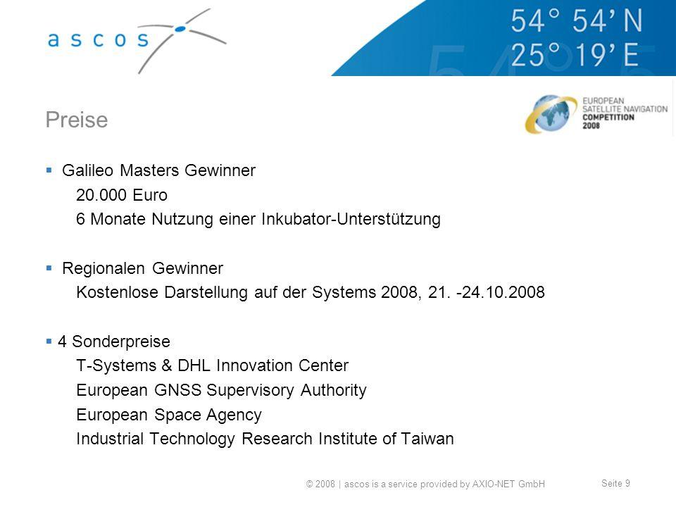© 2008 | ascos is a service provided by AXIO-NET GmbH Seite 9 Preise Galileo Masters Gewinner 20.000 Euro 6 Monate Nutzung einer Inkubator-Unterstützung Regionalen Gewinner Kostenlose Darstellung auf der Systems 2008, 21.