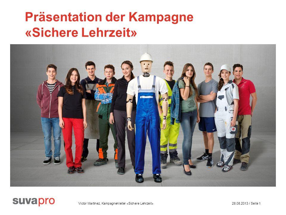 Victor Martinez, Kampagnenleiter «Sichere Lehrzeit» 28.08.2013 / Seite 1 Präsentation der Kampagne «Sichere Lehrzeit»