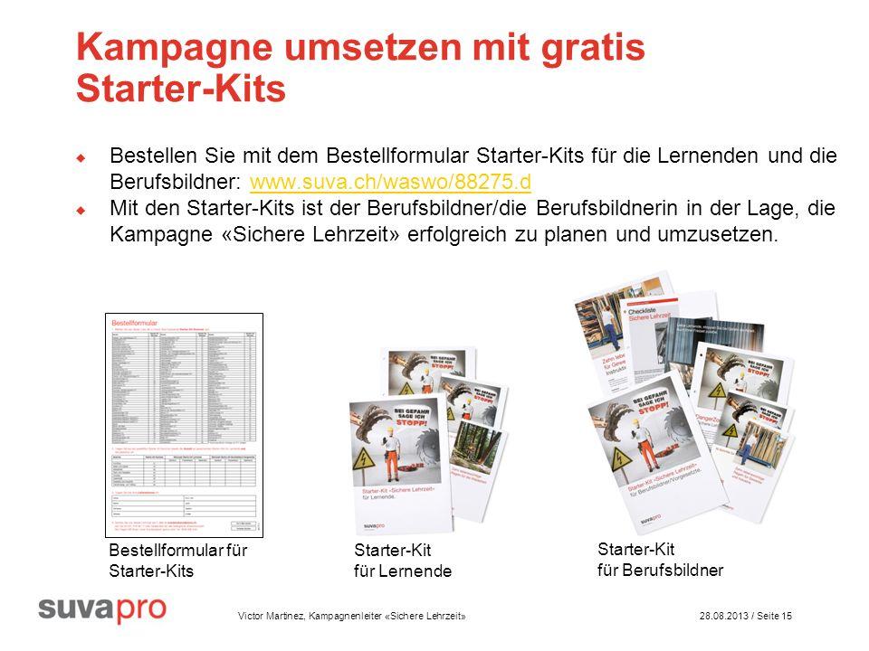 Victor Martinez, Kampagnenleiter «Sichere Lehrzeit» 28.08.2013 / Seite 15 Kampagne umsetzen mit gratis Starter-Kits Bestellen Sie mit dem Bestellformular Starter-Kits für die Lernenden und die Berufsbildner: www.suva.ch/waswo/88275.dwww.suva.ch/waswo/88275.d Mit den Starter-Kits ist der Berufsbildner/die Berufsbildnerin in der Lage, die Kampagne «Sichere Lehrzeit» erfolgreich zu planen und umzusetzen.
