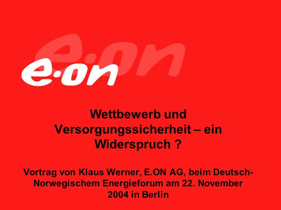 Wettbewerb und Versorgungssicherheit – ein Widerspruch ? Vortrag von Klaus Werner, E.ON AG, beim Deutsch- Norwegischem Energieforum am 22. November 20