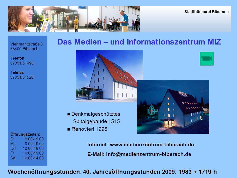 Viehmarktstraße 8 88400 Biberach Telefon 07351/51498 Telefax 07351/51526 Öffnungszeiten: Di10:00-19:00 Mi10:00-19:00 Do10:00-19:00 Fr10:00-19:00 Sa10:00-14:00 Das Medien – und Informationszentrum MIZ Internet: www.medienzentrum-biberach.de E-Mail: info@medienzentrum-biberach.de Denkmalgeschütztes Spitalgebäude 1515 Renoviert 1996 Stadtbücherei Biberach Wochenöffnungsstunden: 40, Jahresöffnungsstunden 2009: 1983 + 1719 h
