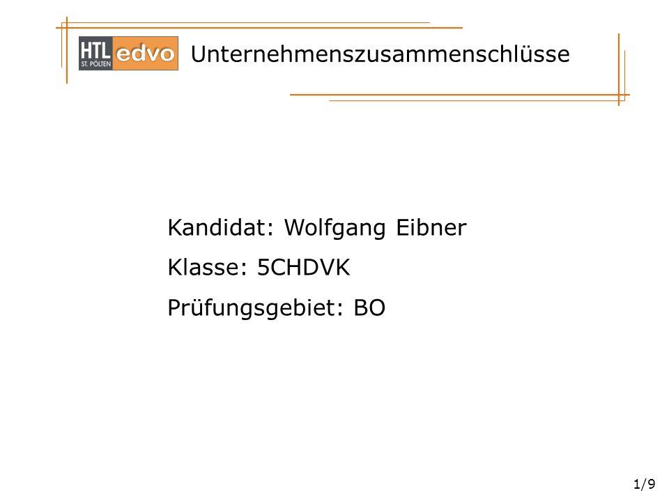 Unternehmenszusammenschlüsse 1/9 Kandidat: Wolfgang Eibner Klasse: 5CHDVK Prüfungsgebiet: BO