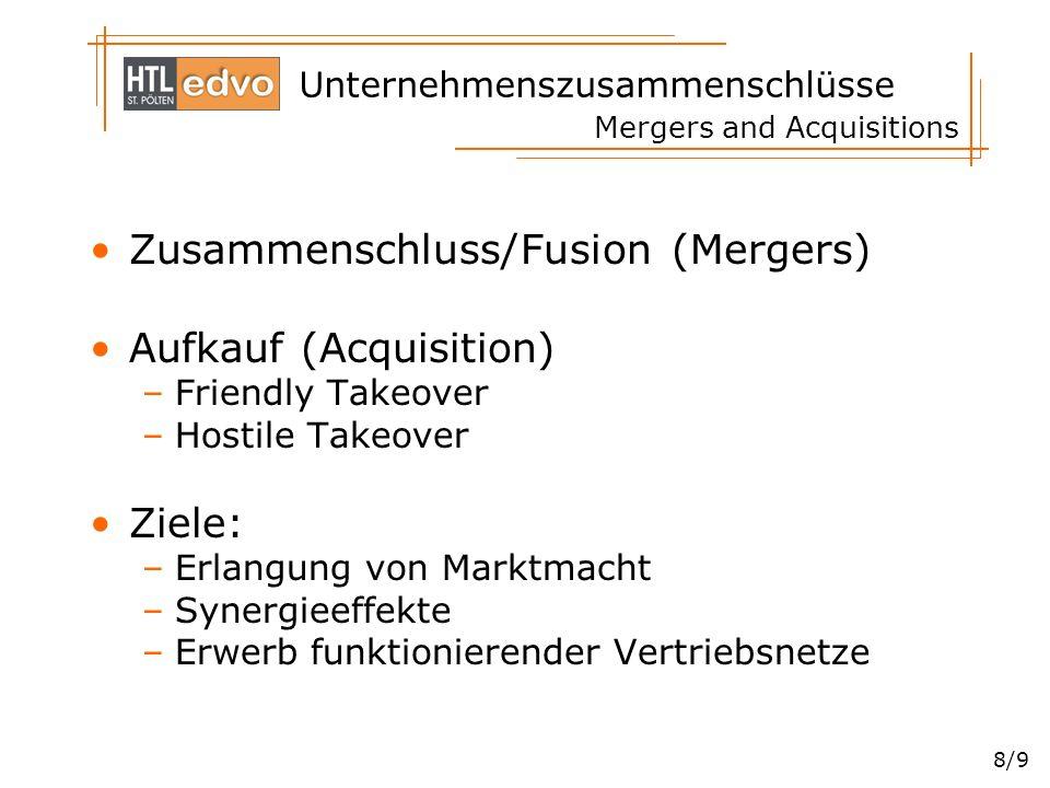 Unternehmenszusammenschlüsse 8/9 Mergers and Acquisitions Zusammenschluss/Fusion (Mergers) Aufkauf (Acquisition) –Friendly Takeover –Hostile Takeover
