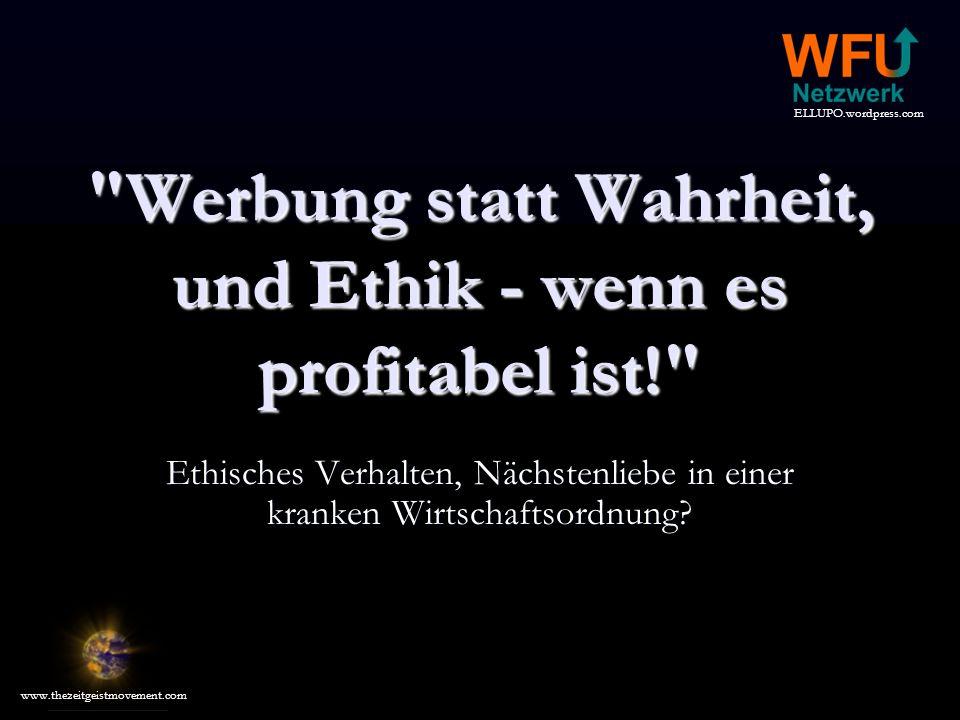 ELLUPO.wordpress.com www.thezeitgeistmovement.com Werbung statt Wahrheit, und Ethik - wenn es profitabel ist! Ethisches Verhalten, Nächstenliebe in einer kranken Wirtschaftsordnung?