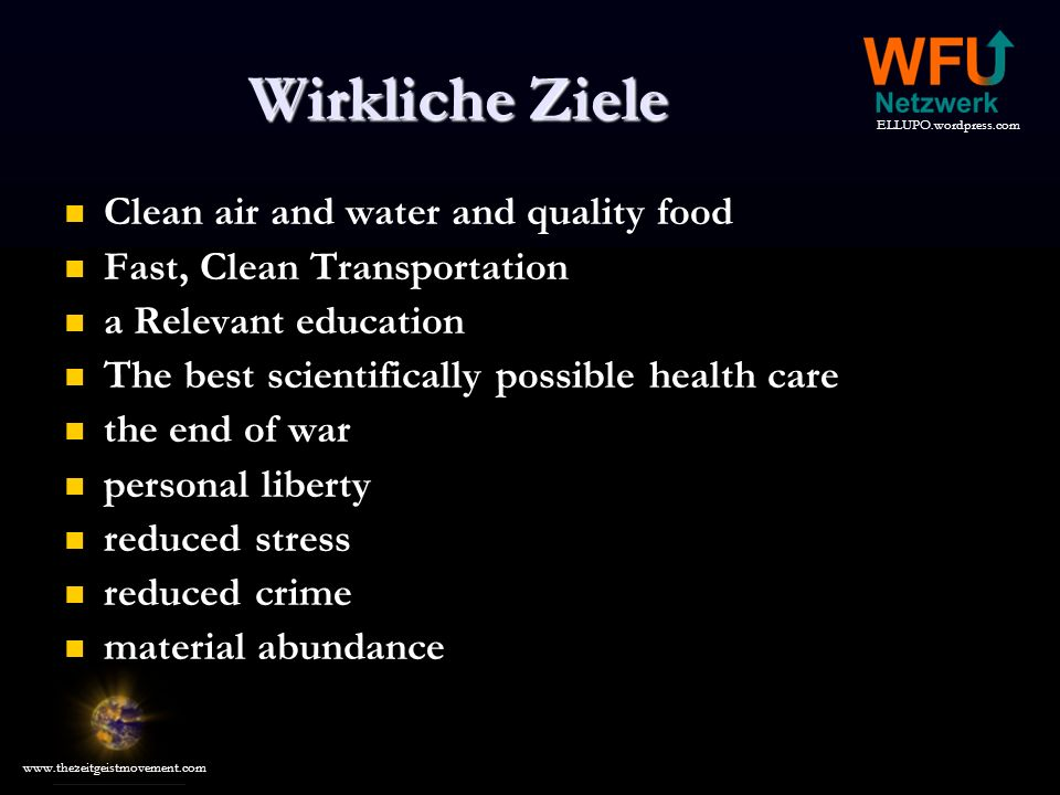 ELLUPO.wordpress.com www.thezeitgeistmovement.com Wirkliche Ziele Clean air and water and quality food Fast, Clean Transportation a Relevant education The best scientifically possible health care the end of war personal liberty reduced stress reduced crime material abundance