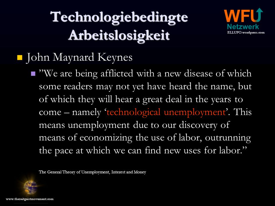 ELLUPO.wordpress.com www.thezeitgeistmovement.com Technologiebedingte Arbeitslosigkeit John Maynard Keynes We are being afflicted with a new disease of which some readers may not yet have heard the name, but of which they will hear a great deal in the years to come – namely technological unemployment.