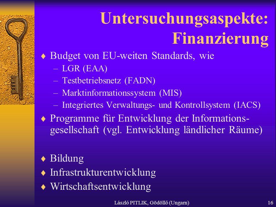 László PITLIK, Gödöllő (Ungarn)16 Untersuchungsaspekte: Finanzierung Budget von EU-weiten Standards, wie –LGR (EAA) –Testbetriebsnetz (FADN) –Marktinformationssystem (MIS) –Integriertes Verwaltungs- und Kontrollsystem (IACS) Programme für Entwicklung der Informations- gesellschaft (vgl.