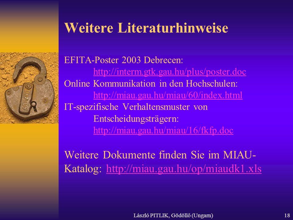 László PITLIK, Gödöllő (Ungarn)18 Weitere Literaturhinweise EFITA-Poster 2003 Debrecen: http://interm.gtk.gau.hu/plus/poster.doc Online Kommunikation in den Hochschulen: http://miau.gau.hu/miau/60/index.html IT-spezifische Verhaltensmuster von Entscheidungsträgern: http://miau.gau.hu/miau/16/fkfp.doc Weitere Dokumente finden Sie im MIAU- Katalog: http://miau.gau.hu/op/miaudk1.xls http://interm.gtk.gau.hu/plus/poster.doc http://miau.gau.hu/miau/60/index.html http://miau.gau.hu/miau/16/fkfp.dochttp://miau.gau.hu/op/miaudk1.xls
