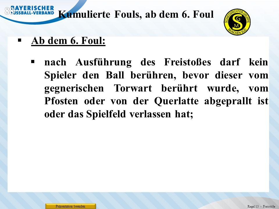 Präsentation beenden Ab dem 6. Foul: Kumulierte Fouls, ab dem 6. Foul Regel 13 - Freistöße nach Ausführung des Freistoßes darf kein Spieler den Ball b