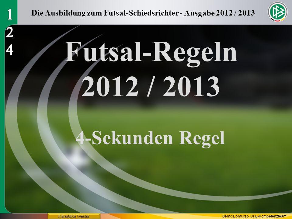 Futsal-Regeln 2012 / 2013 4-Sekunden Regel Die Ausbildung zum Futsal-Schiedsrichter - Ausgabe 2012 / 2013 Präsentation beenden Bernd Domurat - DFB-Kom