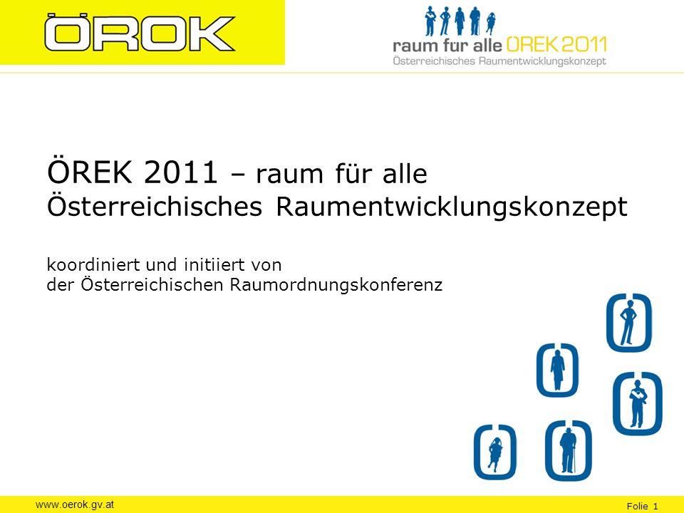 www.oerok.gv.at Folie 1 ÖREK 2011 – raum für alle Österreichisches Raumentwicklungskonzept koordiniert und initiiert von der Österreichischen Raumordn