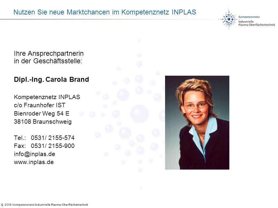 © 2006 Kompetenznetz Industrielle Plasma-Oberflächentechnik Nutzen Sie neue Marktchancen im Kompetenznetz INPLAS Ihre Ansprechpartnerin in der Geschäftsstelle: Dipl.-Ing.