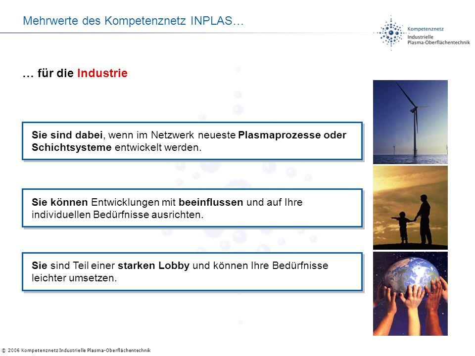 © 2006 Kompetenznetz Industrielle Plasma-Oberflächentechnik Mehrwerte des Kompetenznetz INPLAS… Sie sind dabei, wenn im Netzwerk neueste Plasmaprozesse oder Schichtsysteme entwickelt werden.