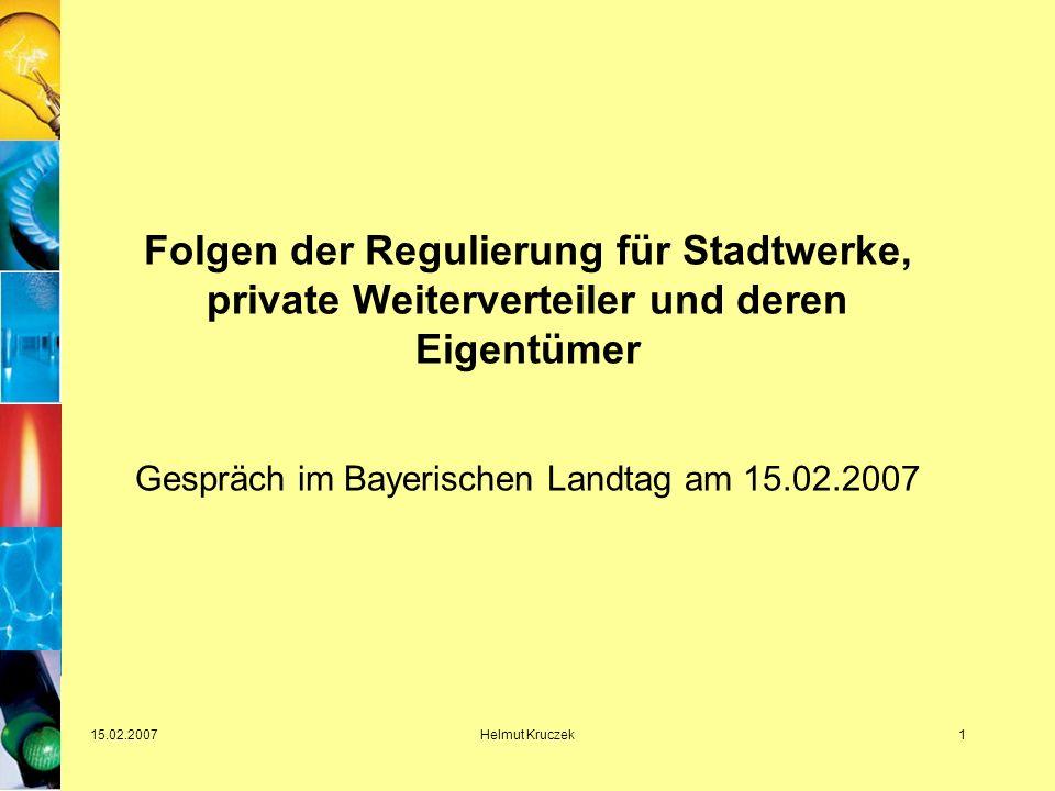 15.02.2007Helmut Kruczek1 Folgen der Regulierung für Stadtwerke, private Weiterverteiler und deren Eigentümer Gespräch im Bayerischen Landtag am 15.02.2007