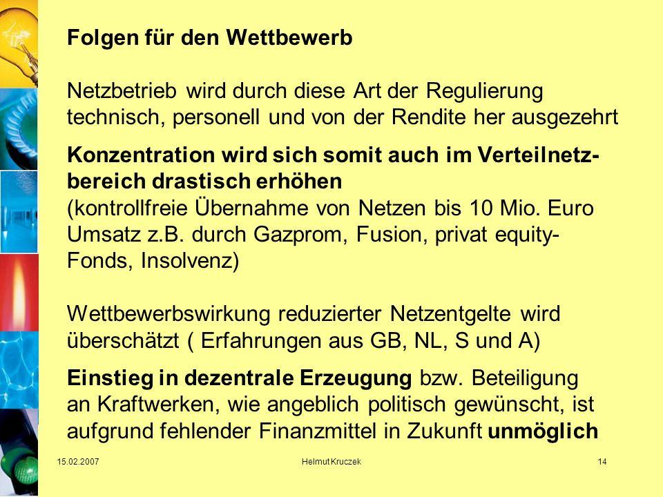 15.02.2007Helmut Kruczek14 Folgen für den Wettbewerb Netzbetrieb wird durch diese Art der Regulierung technisch, personell und von der Rendite her ausgezehrt Konzentration wird sich somit auch im Verteilnetz- bereich drastisch erhöhen (kontrollfreie Übernahme von Netzen bis 10 Mio.