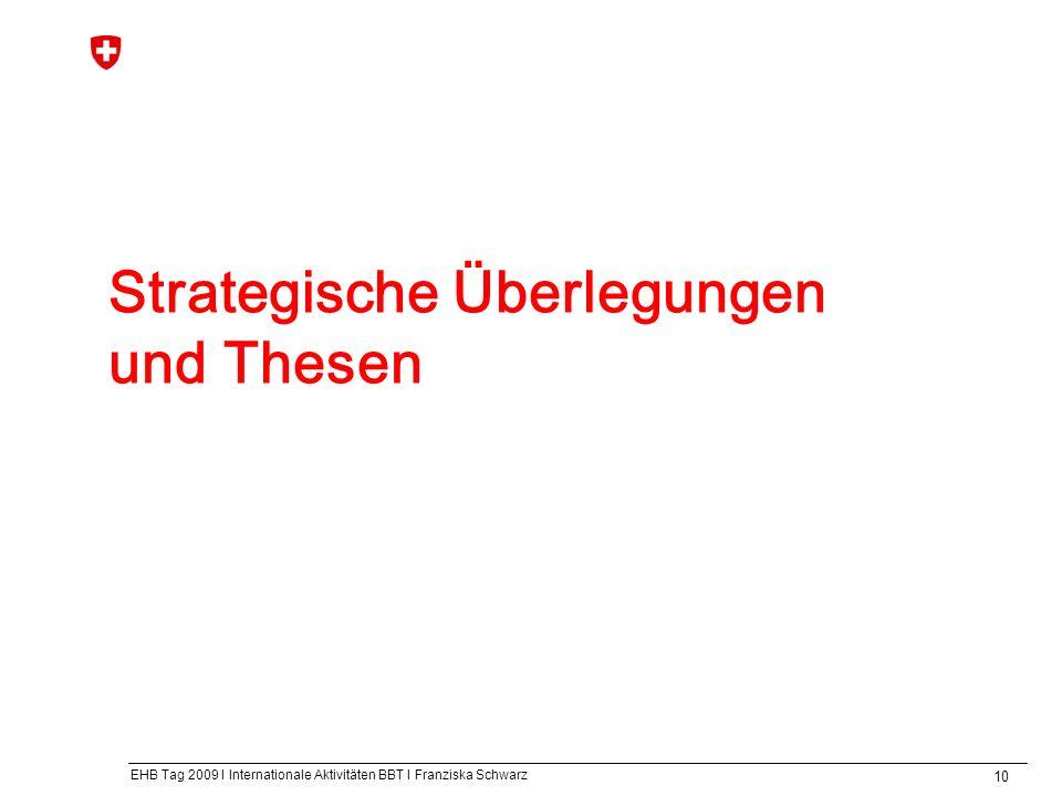 EHB Tag 2009 I Internationale Aktivitäten BBT I Franziska Schwarz 10 Strategische Überlegungen und Thesen