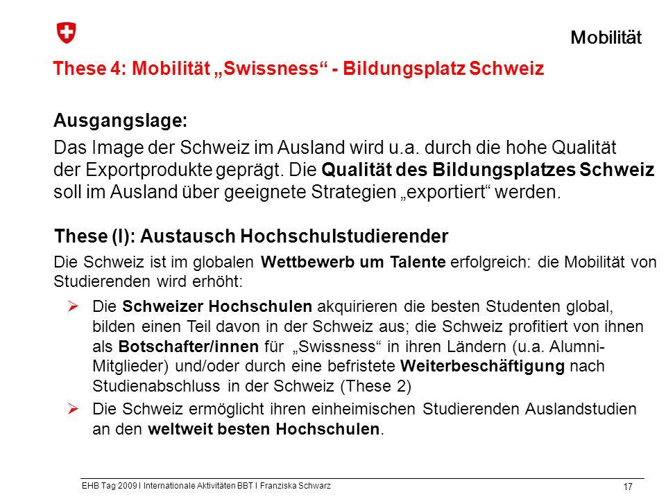 EHB Tag 2009 I Internationale Aktivitäten BBT I Franziska Schwarz 17 These 4: Mobilität Swissness - Bildungsplatz Schweiz Mobilität Ausgangslage: Das Image der Schweiz im Ausland wird u.a.