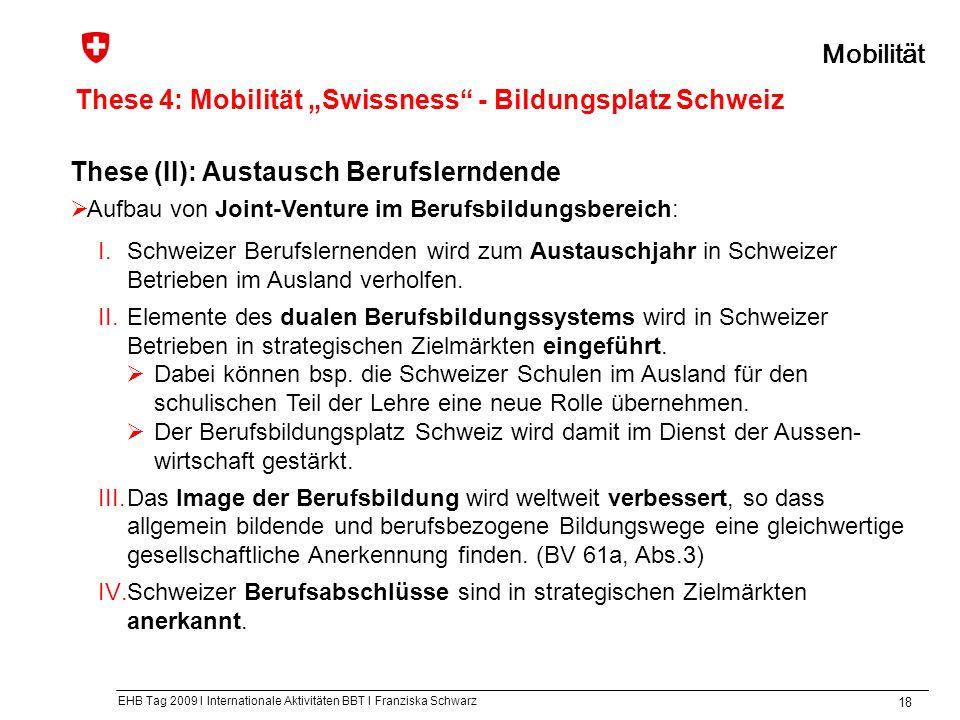 EHB Tag 2009 I Internationale Aktivitäten BBT I Franziska Schwarz 18 These (II): Austausch Berufslerndende Aufbau von Joint-Venture im Berufsbildungsbereich: I.Schweizer Berufslernenden wird zum Austauschjahr in Schweizer Betrieben im Ausland verholfen.