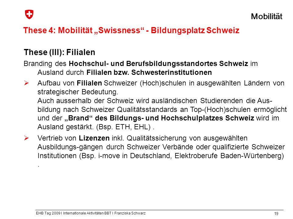 EHB Tag 2009 I Internationale Aktivitäten BBT I Franziska Schwarz 19 These 4: Mobilität Swissness - Bildungsplatz Schweiz Mobilität These (III): Filialen Branding des Hochschul- und Berufsbildungsstandortes Schweiz im Ausland durch Filialen bzw.