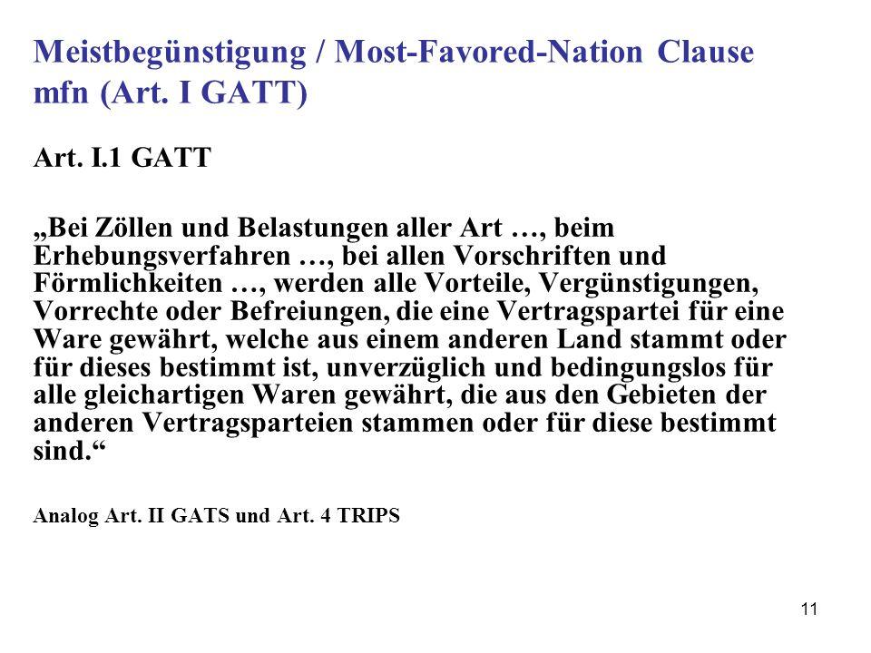 11 Meistbegünstigung / Most-Favored-Nation Clause mfn (Art. I GATT) Art. I.1 GATT Bei Zöllen und Belastungen aller Art …, beim Erhebungsverfahren …, b