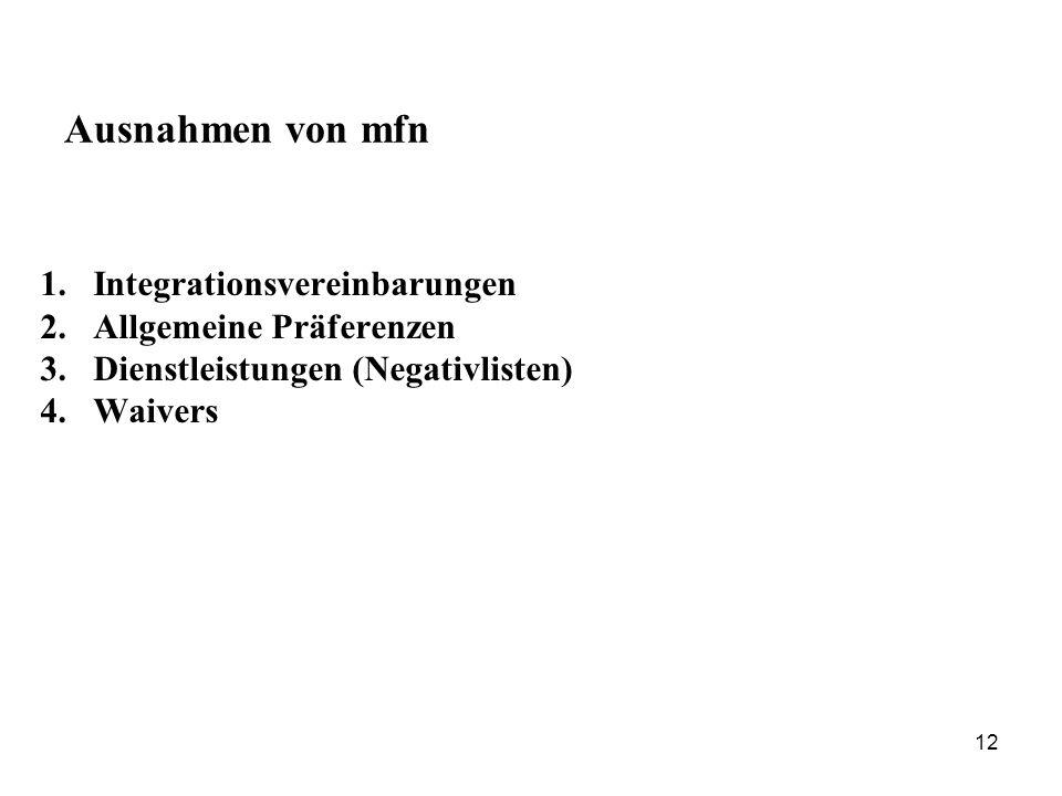 12 Ausnahmen von mfn 1.Integrationsvereinbarungen 2.Allgemeine Präferenzen 3.Dienstleistungen (Negativlisten) 4.Waivers