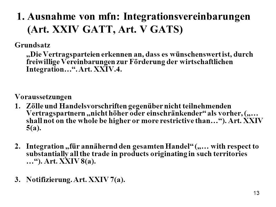 13 1. Ausnahme von mfn: Integrationsvereinbarungen (Art. XXIV GATT, Art. V GATS) Grundsatz Die Vertragsparteien erkennen an, dass es wünschenswert ist