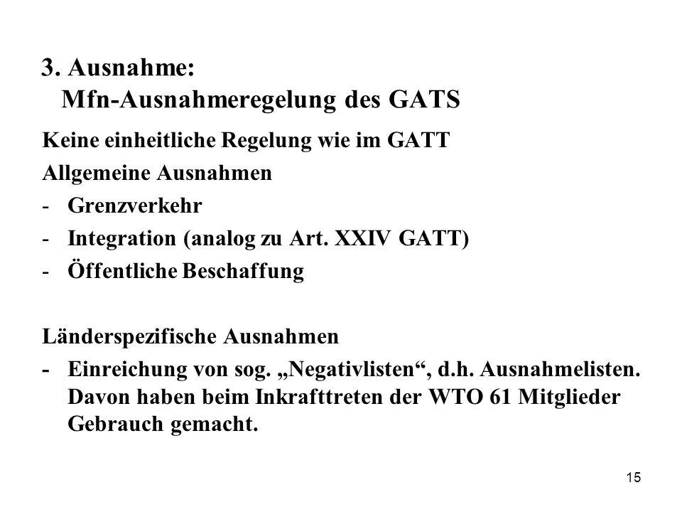 15 3. Ausnahme: Mfn-Ausnahmeregelung des GATS Keine einheitliche Regelung wie im GATT Allgemeine Ausnahmen -Grenzverkehr -Integration (analog zu Art.