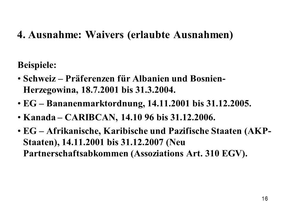 16 4. Ausnahme: Waivers (erlaubte Ausnahmen) Beispiele: Schweiz – Präferenzen für Albanien und Bosnien- Herzegowina, 18.7.2001 bis 31.3.2004. EG – Ban