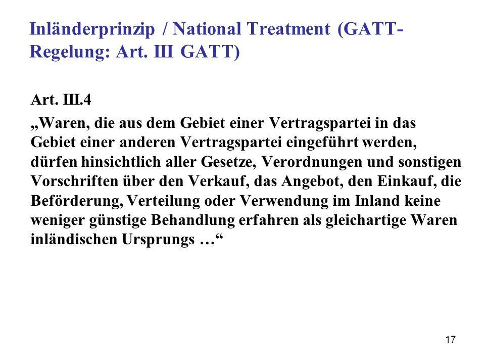 17 Inländerprinzip / National Treatment (GATT- Regelung: Art. III GATT) Art. III.4 Waren, die aus dem Gebiet einer Vertragspartei in das Gebiet einer