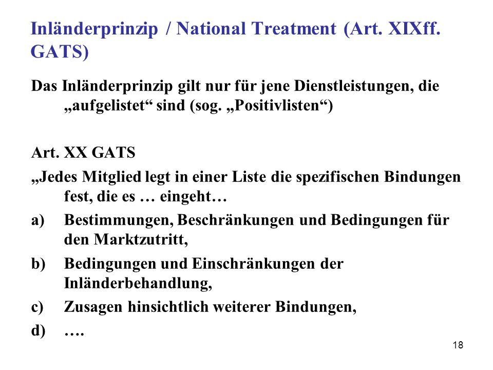 18 Inländerprinzip / National Treatment (Art. XIXff. GATS) Das Inländerprinzip gilt nur für jene Dienstleistungen, die aufgelistet sind (sog. Positivl